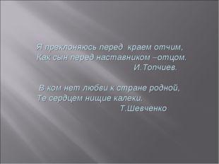 Я преклоняюсь перед краем отчим, Как сын перед наставником –отцом. И.Топчиев.