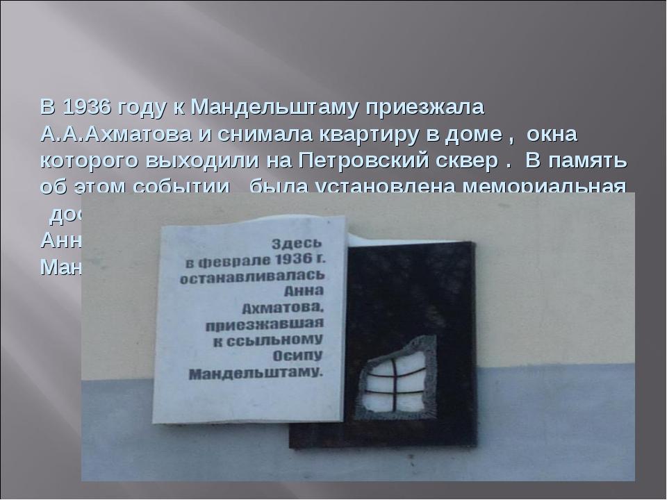 В 1936 году к Мандельштаму приезжала А.А.Ахматова и снимала квартиру в доме...