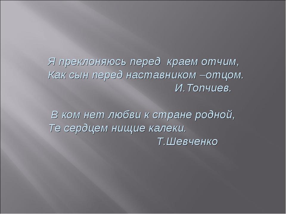 Я преклоняюсь перед краем отчим, Как сын перед наставником –отцом. И.Топчиев....