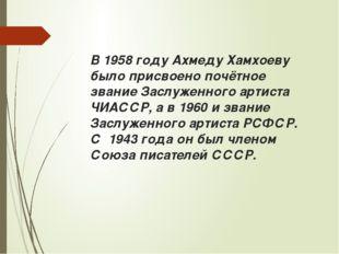 В 1958 году Ахмеду Хамхоеву было присвоено почётное звание Заслуженного артис