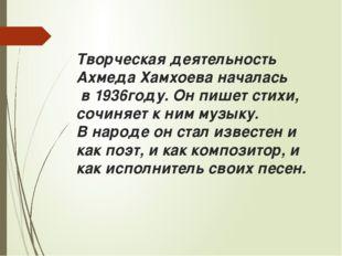 Творческая деятельность Ахмеда Хамхоева началась в 1936году. Он пишет стихи,