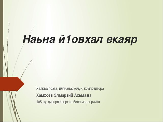 Наьна й1овхал екаяр Халкъа поэта, иллиалархочун, композитора Хамхоев Элмарзий...