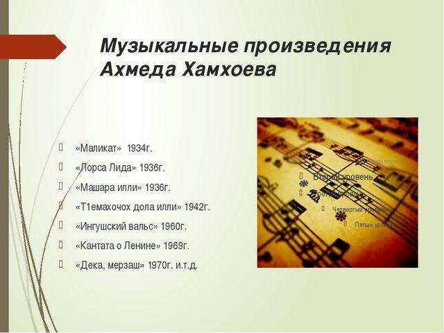 Музыкальные произведения Ахмеда Хамхоева «Маликат» 1934г. «Лорса Лида» 1936г....