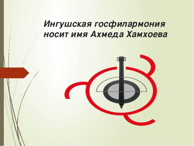 Ингушская госфилармония носит имя Ахмеда Хамхоева