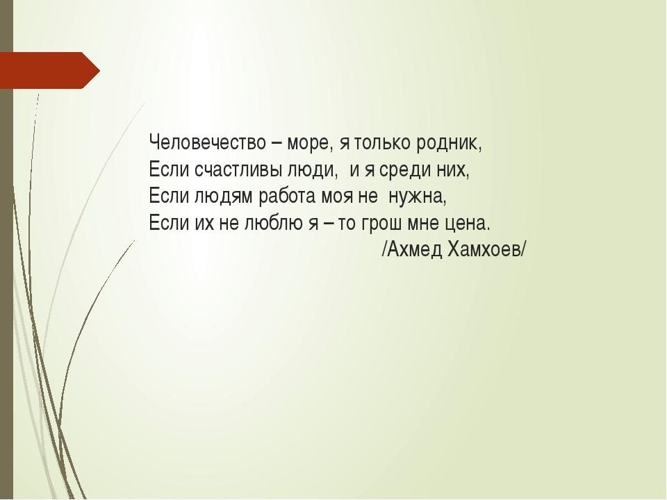 Человечество – море, я только родник, Если счастливы люди, и я среди них, Есл...