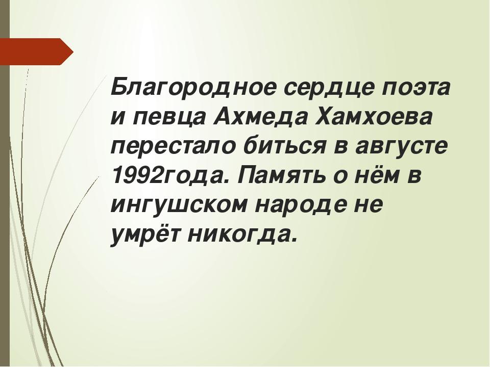 Благородное сердце поэта и певца Ахмеда Хамхоева перестало биться в августе 1...