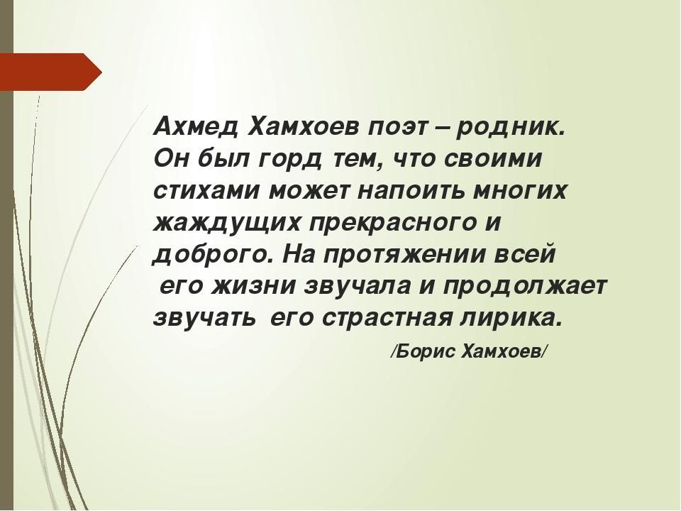 Ахмед Хамхоев поэт – родник. Он был горд тем, что своими стихами может напоит...