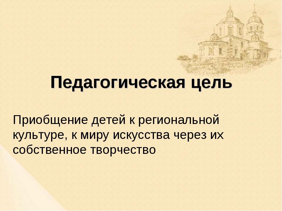 Педагогическая цель Приобщение детей к региональной культуре, к миру искусств...