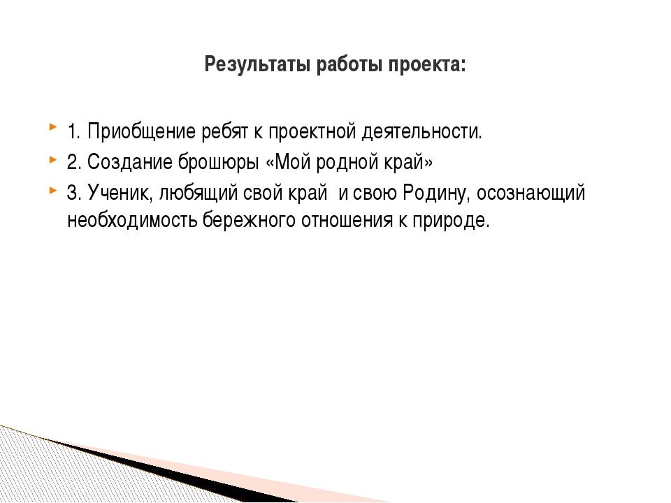 1. Приобщение ребят к проектной деятельности. 2. Создание брошюры «Мой родной...