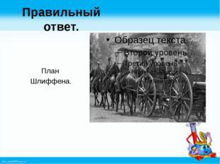 Правильный ответ. План Шлиффена. http://linda6035.ucoz.ru/