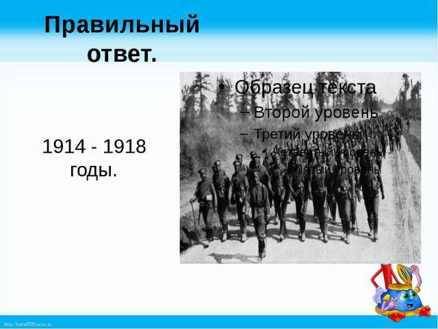 Правильный ответ. 1914 - 1918 годы. http://linda6035.ucoz.ru/
