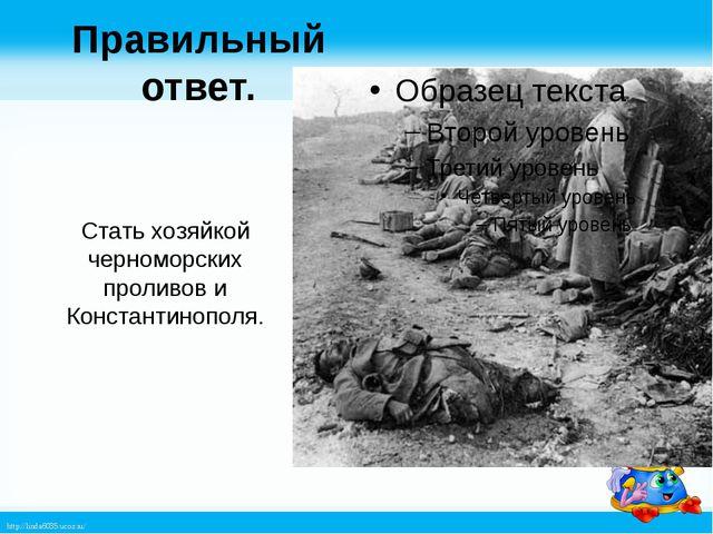 Правильный ответ. Стать хозяйкой черноморских проливов и Константинополя. htt...
