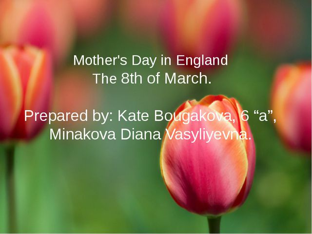 "Mother's Day in England The 8th of March. Prepared by: Kate Bougakova, 6 ""a"",..."