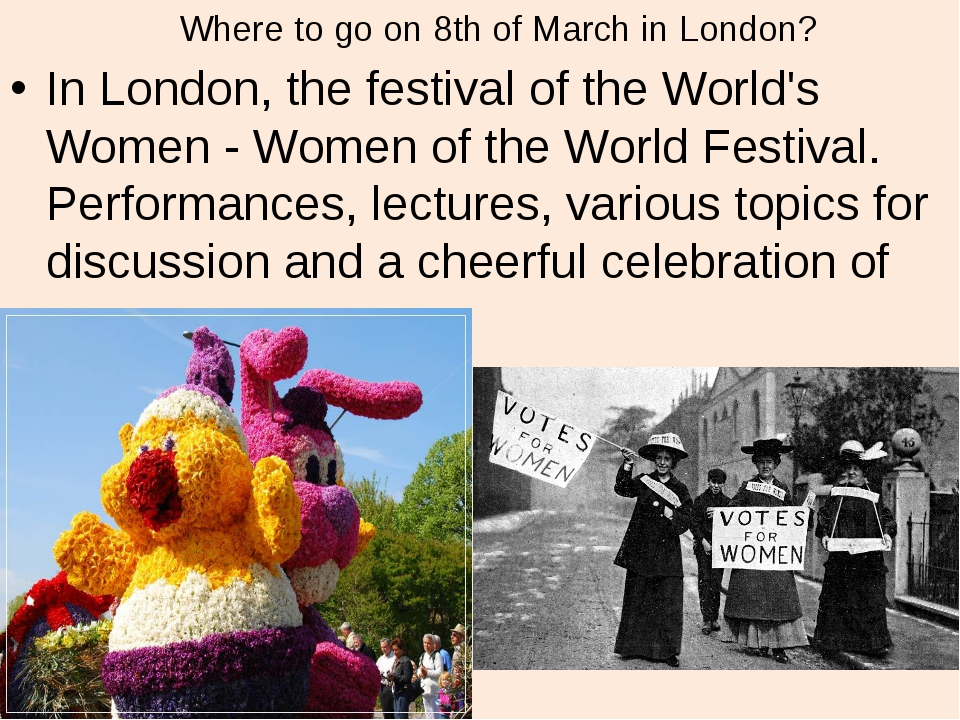 Where to go on 8th of March in London? In London, the festival of the World's...