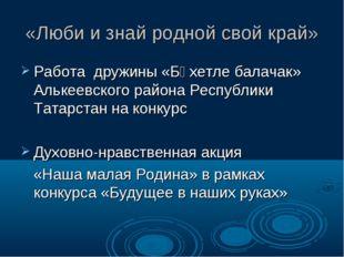 «Люби и знай родной свой край» Работа дружины «Бәхетле балачак» Алькеевского