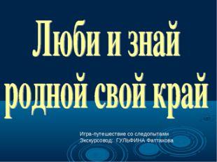 Игра-путешествие со следопытами Экскурсовод: ГУЛЬФИНА Фаттахова
