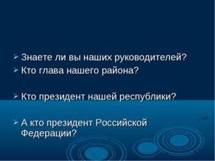 Знаете ли вы наших руководителей? Кто глава нашего района? Кто президент наш