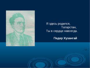Я здесь родился, Татарстан, Ты в сердце навсегда. Педер Хузангай
