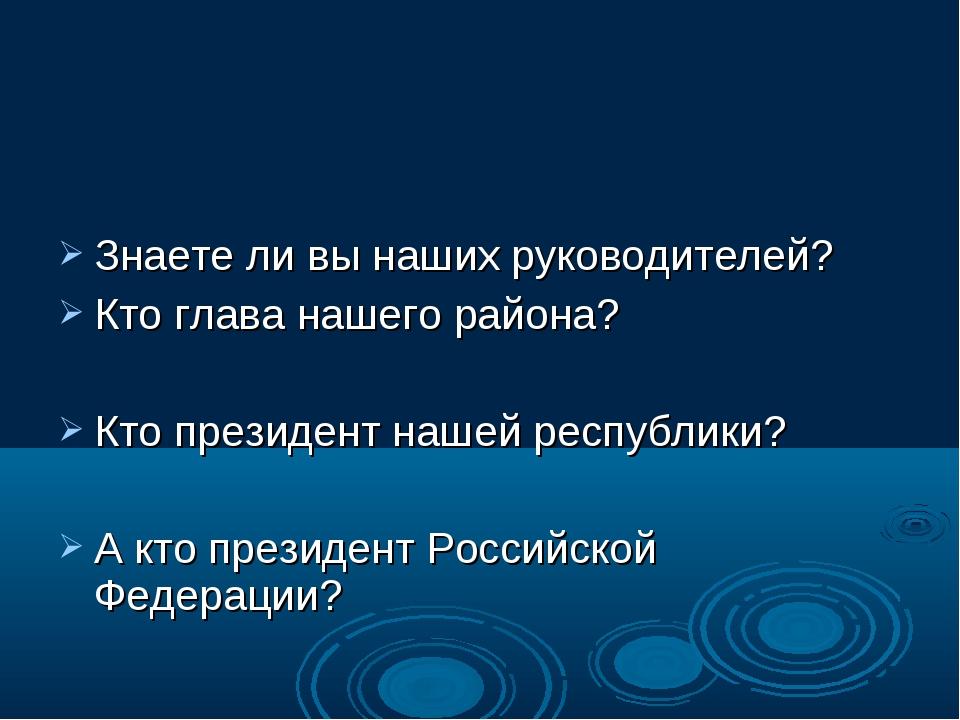 Знаете ли вы наших руководителей? Кто глава нашего района? Кто президент наш...
