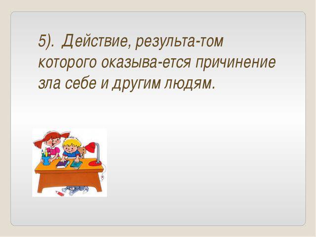 5). Действие, результа-том которого оказыва-ется причинение зла себе и другим...