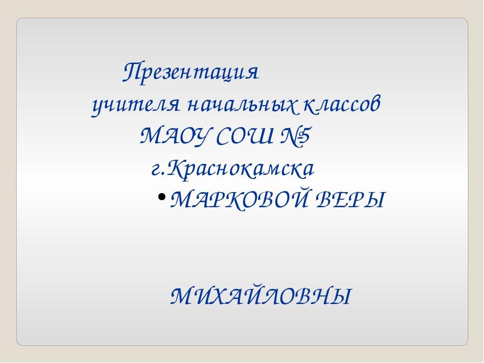 Презентация учителя начальных классов МАОУ СОШ №5 г.Краснокамска МАРКОВОЙ ВЕ...