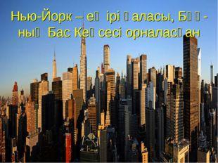 Нью-Йорк – ең ірі қаласы, БҰҰ-ның Бас Кеңсесі орналасқан