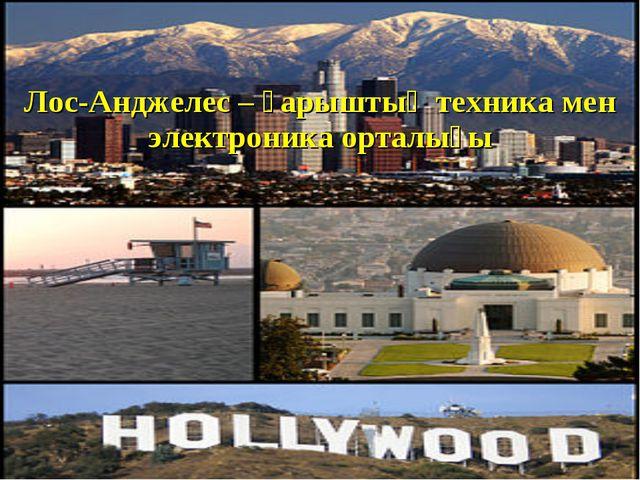 Лос-Анджелес – ғарыштық техника мен электроника орталығы