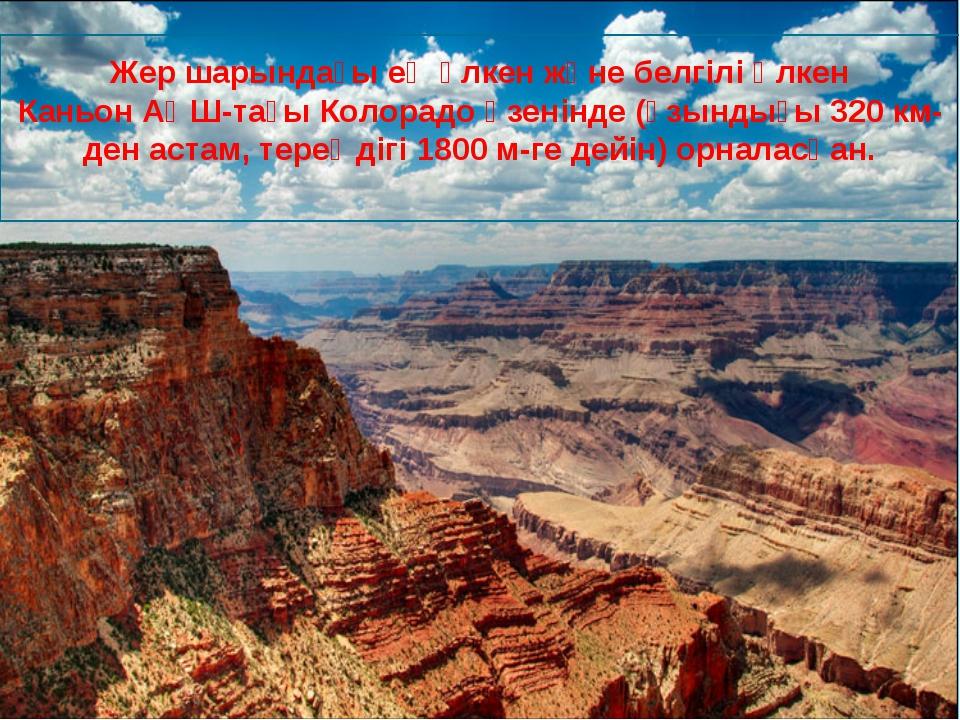 Жер шарындағы ең үлкен және белгілі Үлкен КаньонАҚШ-тағыКолорадоөзенінде (...