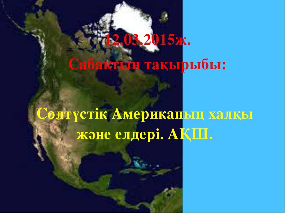 Солтүстік Американың халқы және елдері. АҚШ. 12.03.2015ж. Сабақтың тақырыбы: