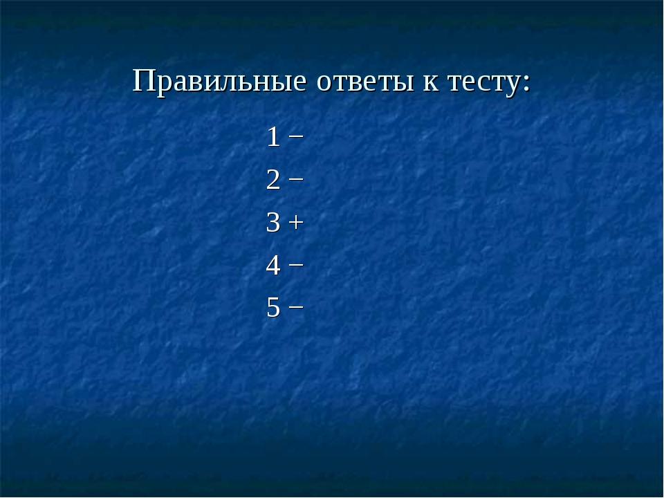 Правильные ответы к тесту: 1 − 2 − 3 + 4 − 5 −
