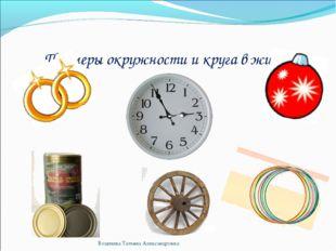 Примеры окружности и круга в жизни Водичева Татьяна Александровна Водичева Та