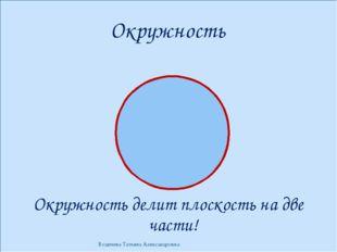 Окружность Окружность делит плоскость на две части! Водичева Татьяна Александ