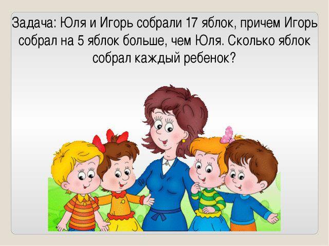 Задача: Юля и Игорь собрали 17 яблок, причем Игорь собрал на 5 яблок больше,...