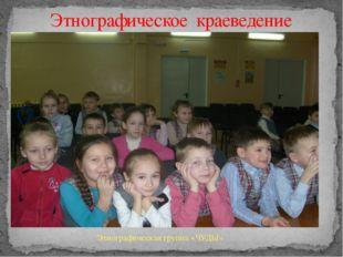 Этнографическое краеведение Этнографическая группа «ЧУДЫ»