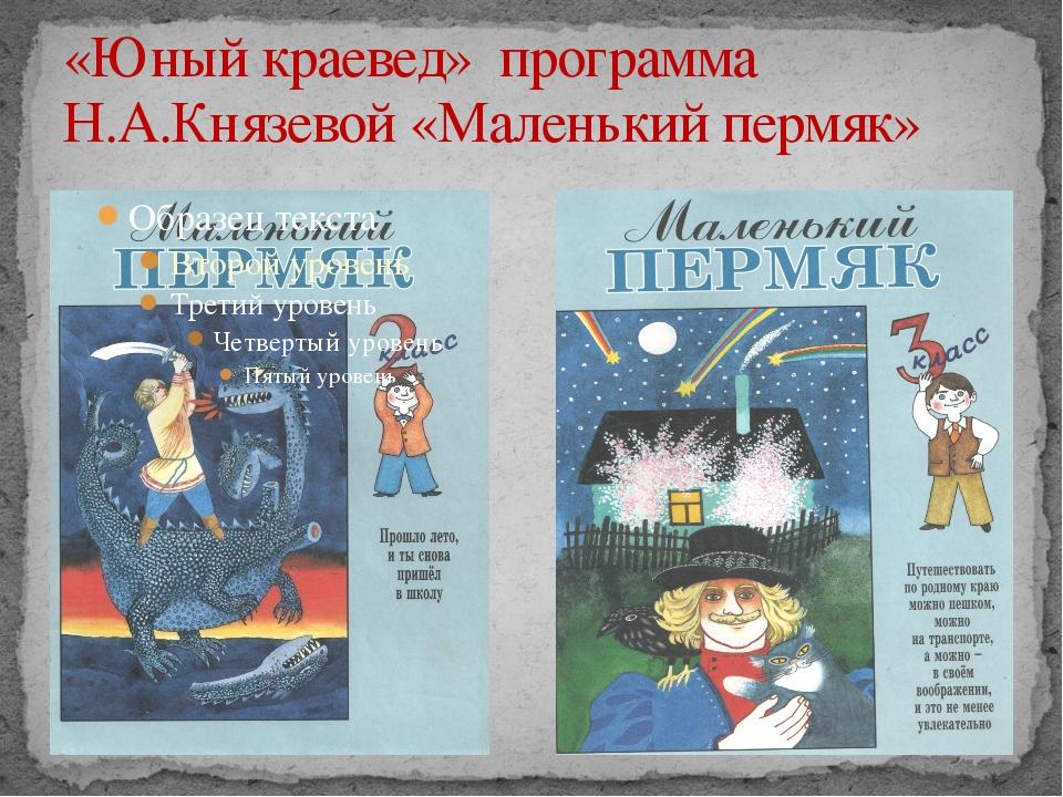 «Юный краевед» программа Н.А.Князевой «Маленький пермяк»