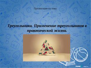 Презентация на тему: Треугольники. Применение треугольников в практической жи