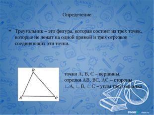 Определение Треугольник – это фигура, которая состоит из трех точек, которые