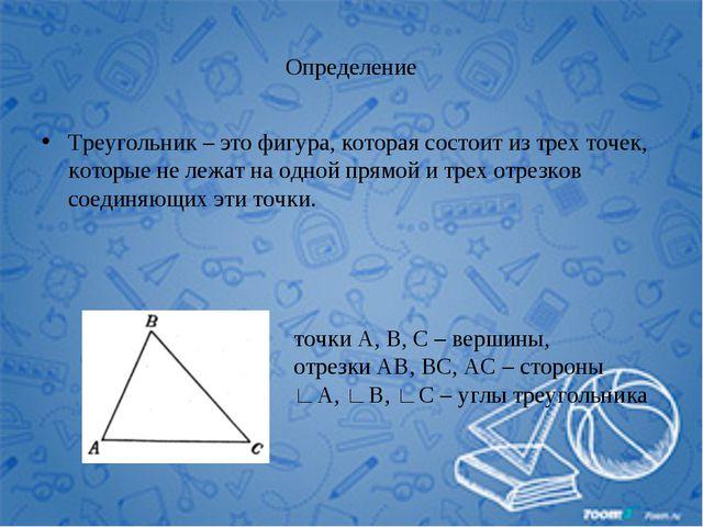 Определение Треугольник – это фигура, которая состоит из трех точек, которые...