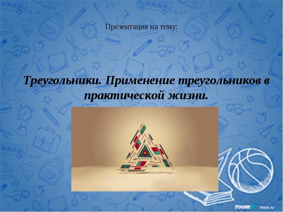 Презентация на тему: Треугольники. Применение треугольников в практической жи...