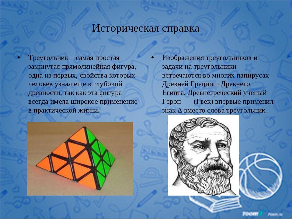 Историческая справка Треугольник – самая простая замкнутая прямолинейная фигу...