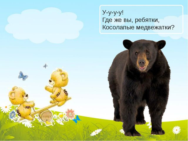 У-у-у-у! Где же вы, ребятки, Косолапые медвежатки?