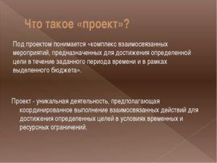 Что такое «проект»? Под проектом понимается «комплекс взаимосвязанных меропри