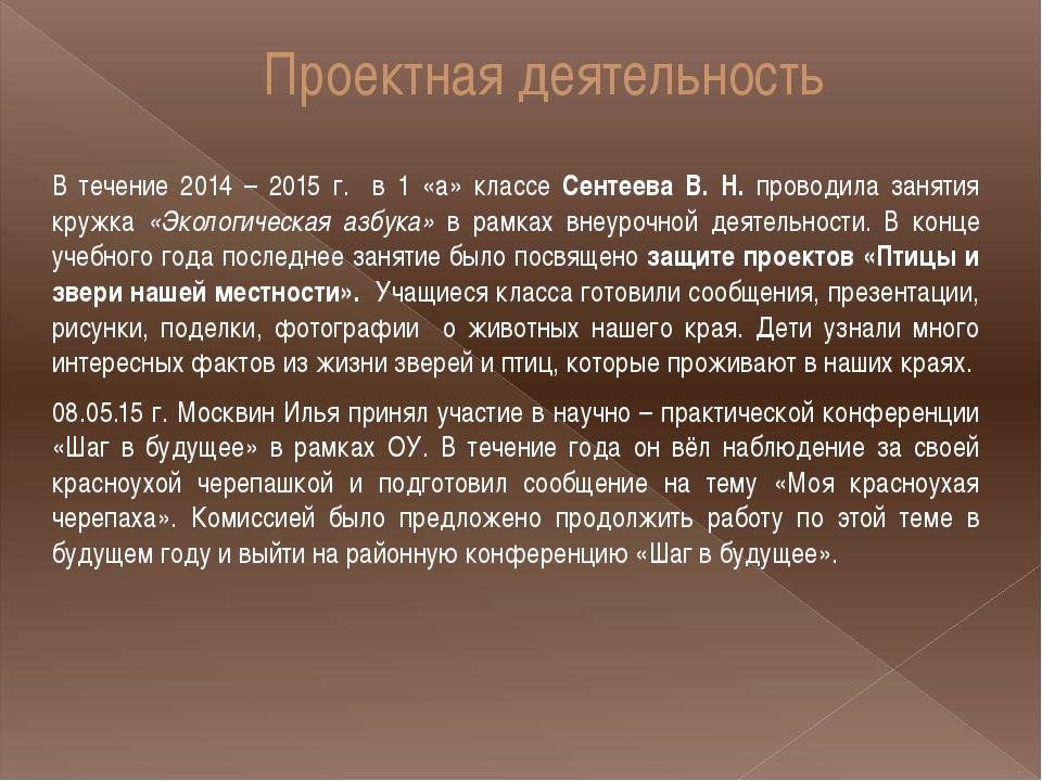 Проектная деятельность В течение 2014 – 2015 г. в 1 «а» классе Сентеева В. Н....