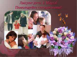 Ликуют дети: 8 Марта! Помолодейте сегодня мамы!