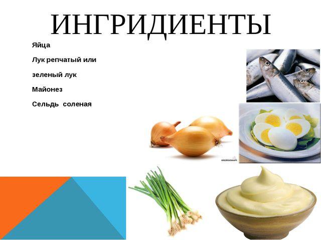 ИНГРИДИЕНТЫ Яйца Лук репчатый или зеленый лук Майонез Сельдь соленая
