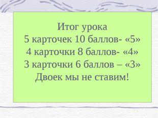 Итог урока 5 карточек 10 баллов- «5» 4 карточки 8 баллов- «4» 3 карточки 6 ба
