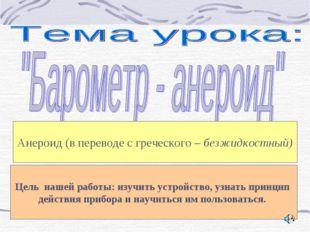 Анероид (в переводе с греческого – безжидкостный) Цель нашей работы: изучить