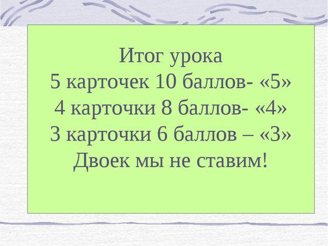 Итог урока 5 карточек 10 баллов- «5» 4 карточки 8 баллов- «4» 3 карточки 6 ба...