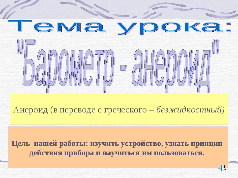 Анероид (в переводе с греческого – безжидкостный) Цель нашей работы: изучить...