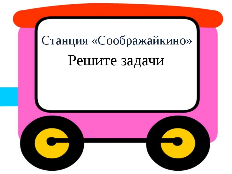 Станция «Соображайкино» Решите задачи